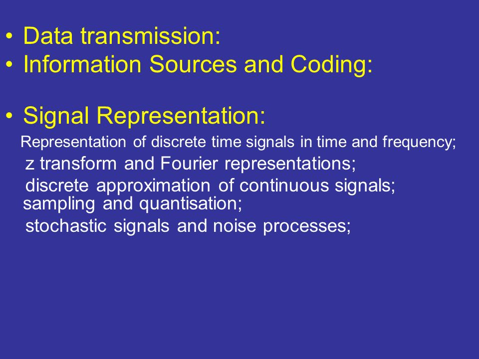 Data transmission: Information Sources and Coding: Signal Representation: Representation of discrete time signals in time and frequency; z transform and Fourier representations; discrete approximation of continuous signals; sampling and quantisation; stochastic signals and noise processes;