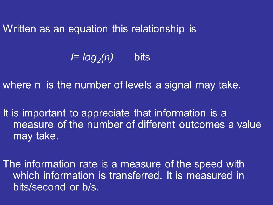 Written as an equation this relationship is I= log 2 (n) bits where n is the number of levels a signal may take.