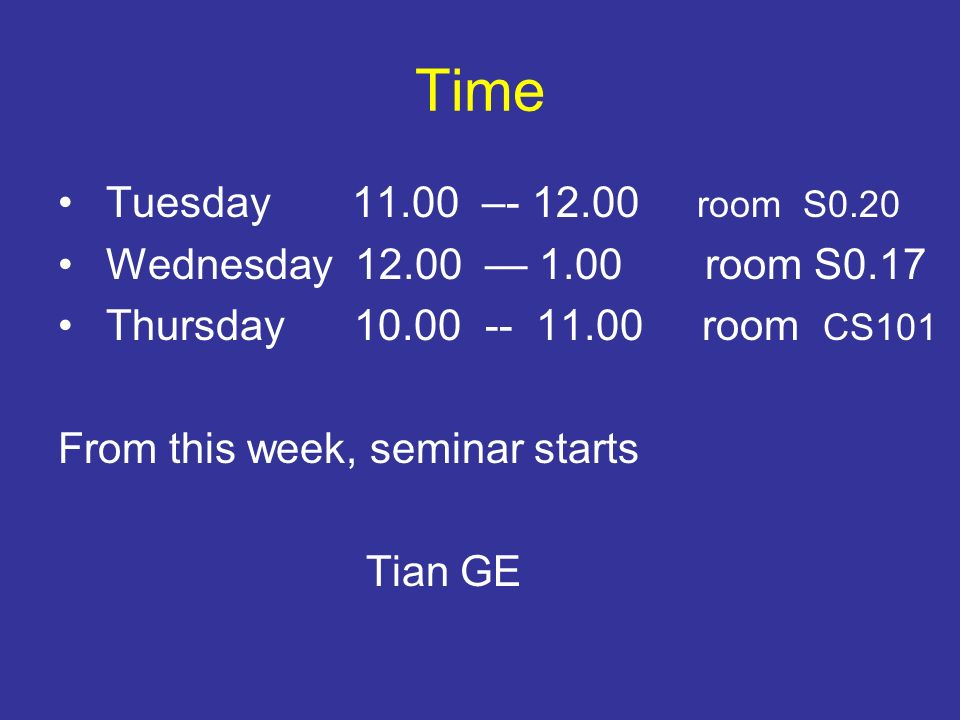 Time Tuesday 11.00 –- 12.00 room S0.20 Wednesday 12.00 1.00 room S0.17 Thursday 10.00 -- 11.00 room CS101 From this week, seminar starts Tian GE