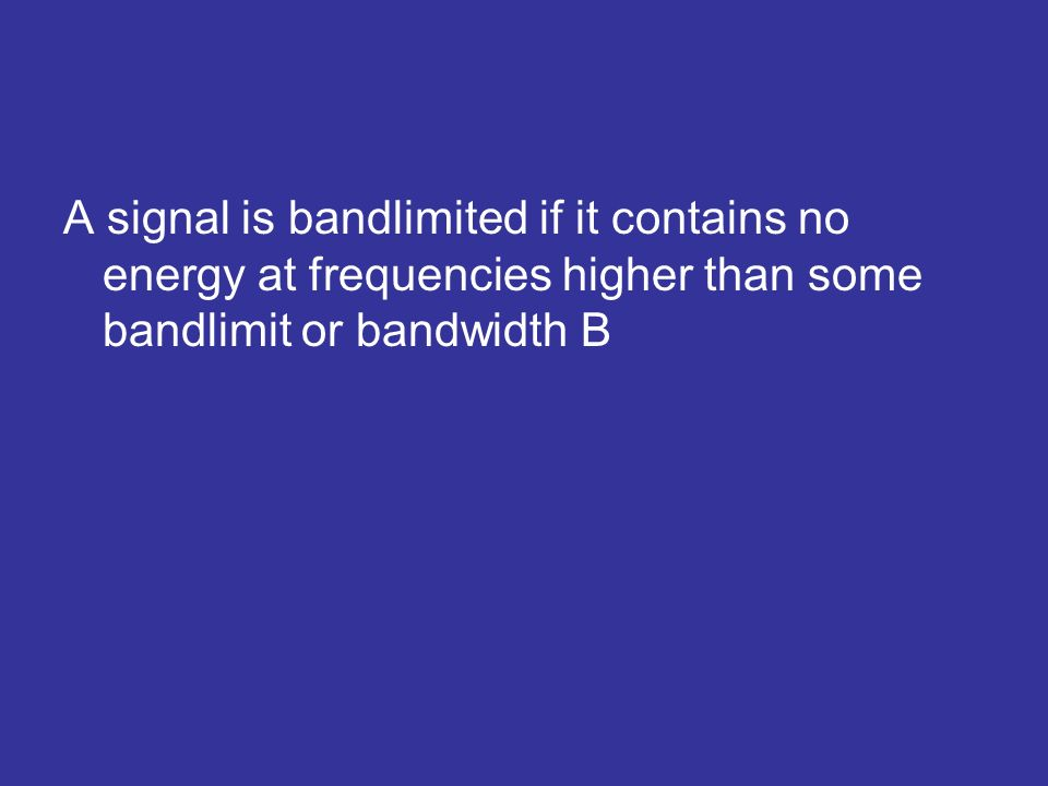 A signal is bandlimited if it contains no energy at frequencies higher than some bandlimit or bandwidth B