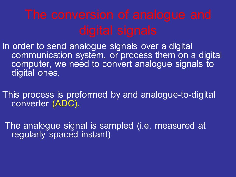 The conversion of analogue and digital signals In order to send analogue signals over a digital communication system, or process them on a digital computer, we need to convert analogue signals to digital ones.