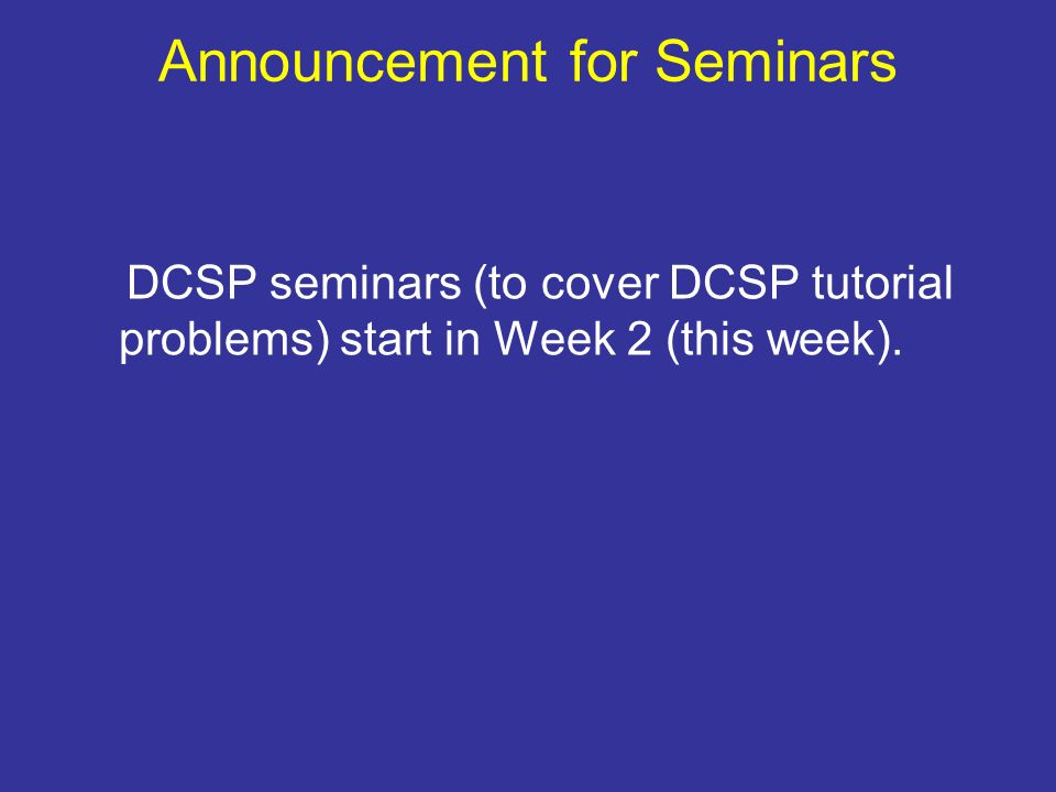 Announcement for Seminars DCSP seminars (to cover DCSP tutorial problems) start in Week 2 (this week).