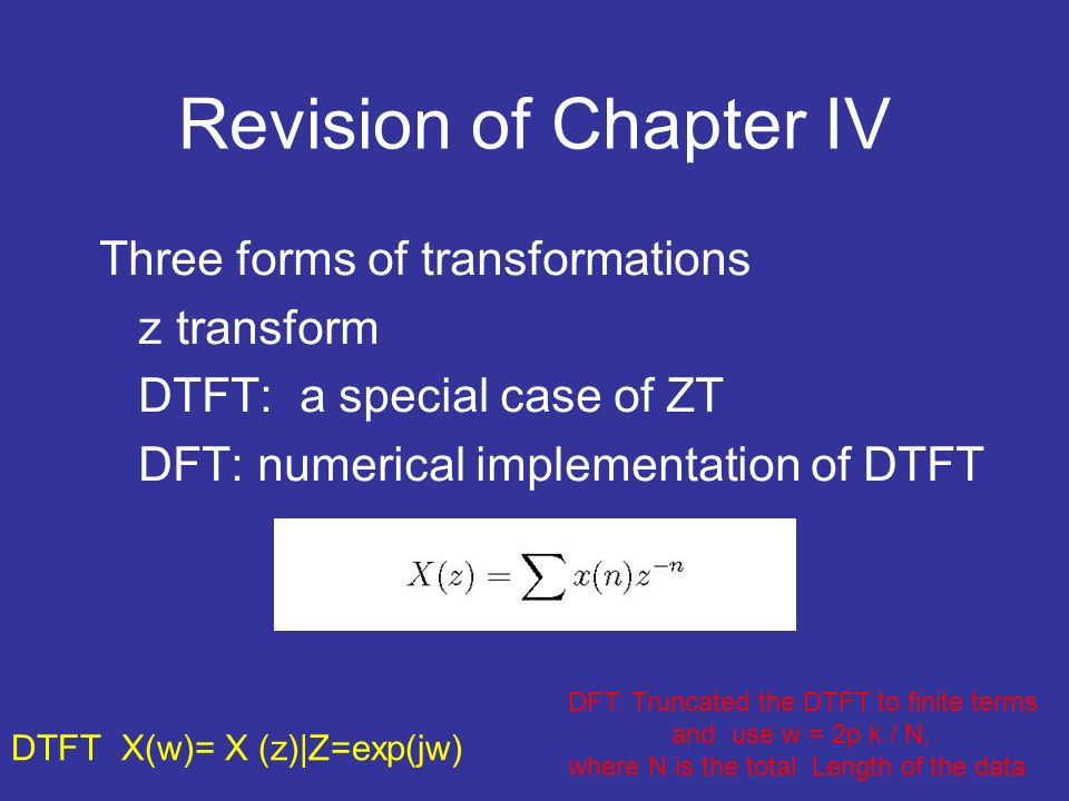 Revision of Chapter IV Three forms of transformations z transform DTFT: a special case of ZT DFT: numerical implementation of DTFT DTFT X(w)= X (z)|Z=exp(jw) DFT: Truncated the DTFT to finite terms and use w = 2p k / N, where N is the total Length of the data