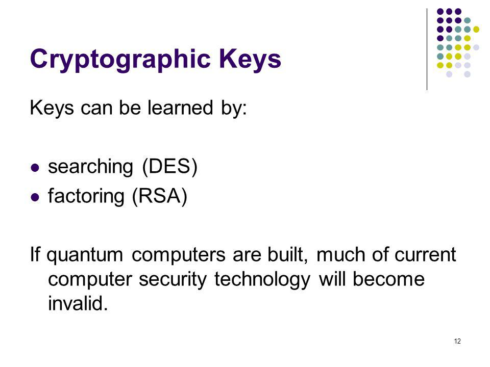 12 Cryptographic Keys Keys can be learned by: searching (DES) factoring (RSA) If quantum computers are built, much of current computer security techno