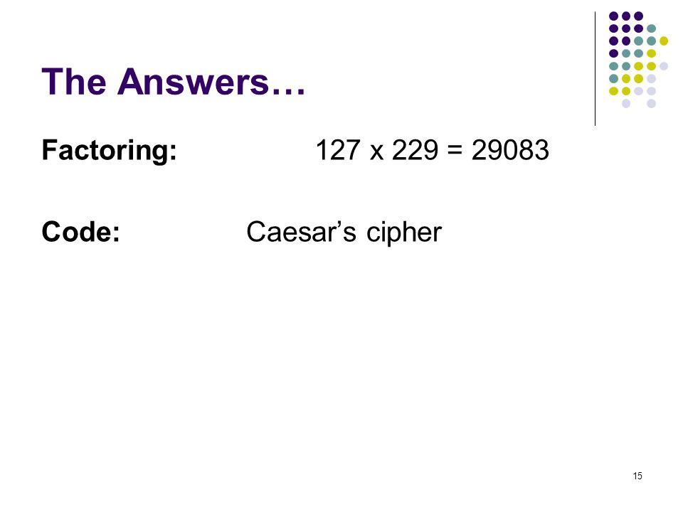 15 The Answers… Factoring: 127 x 229 = 29083 Code: Caesars cipher
