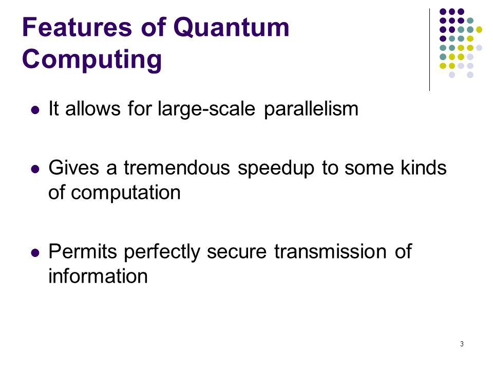 3 Features of Quantum Computing It allows for large-scale parallelism Gives a tremendous speedup to some kinds of computation Permits perfectly secure transmission of information