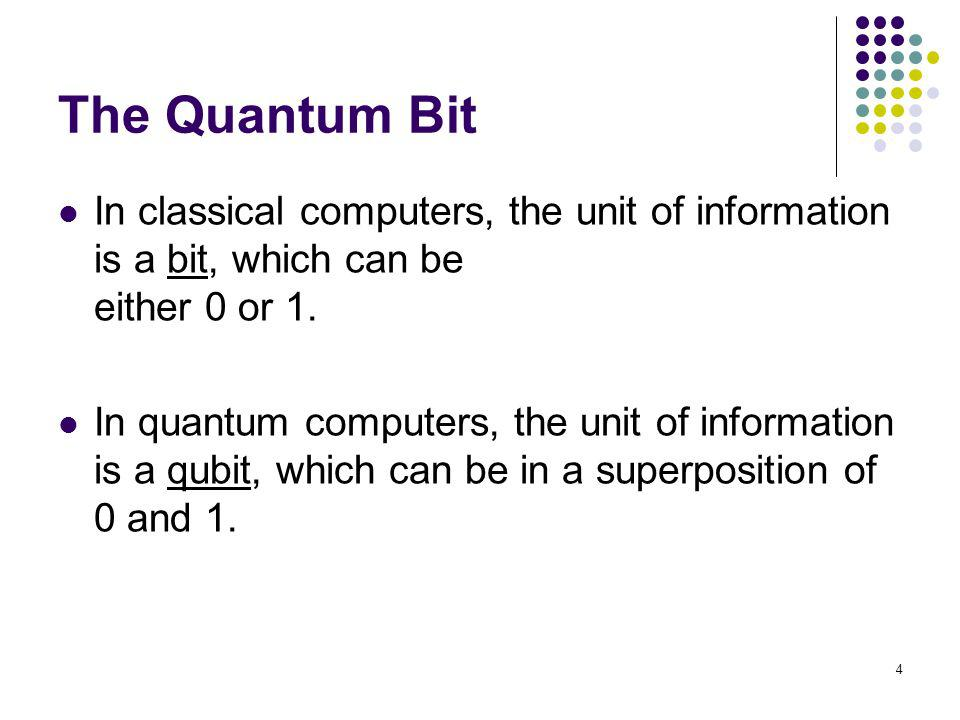 4 The Quantum Bit In classical computers, the unit of information is a bit, which can be either 0 or 1. In quantum computers, the unit of information
