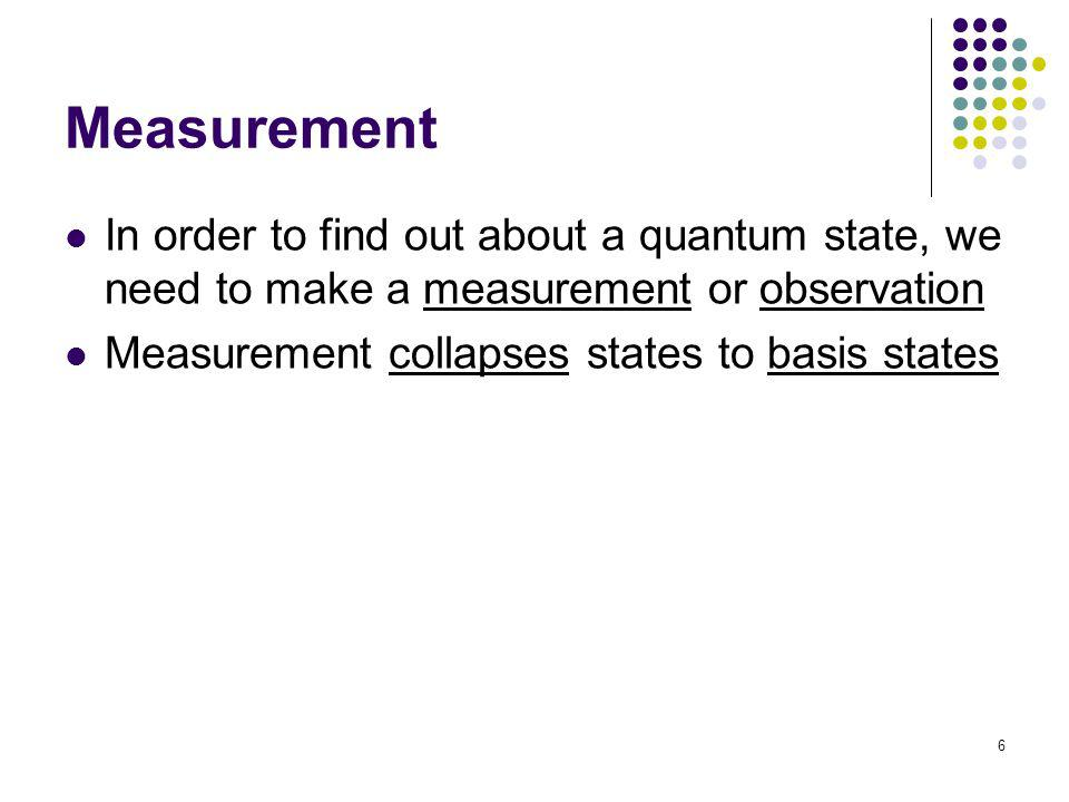 6 Measurement In order to find out about a quantum state, we need to make a measurement or observation Measurement collapses states to basis states