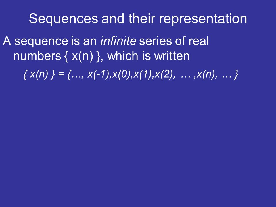 Sequences and their representation A sequence is an infinite series of real numbers { x(n) }, which is written { x(n) } = {…, x(-1),x(0),x(1),x(2), …,x(n), … }