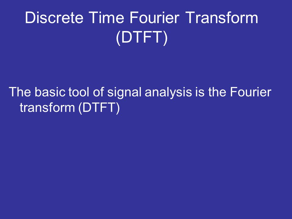 Discrete Time Fourier Transform (DTFT) The basic tool of signal analysis is the Fourier transform (DTFT)