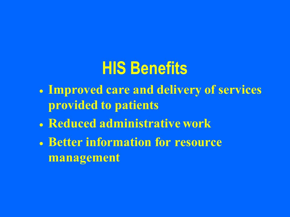 HIS Benefits Improved care and delivery of services provided to patients Reduced administrative work Better information for resource management