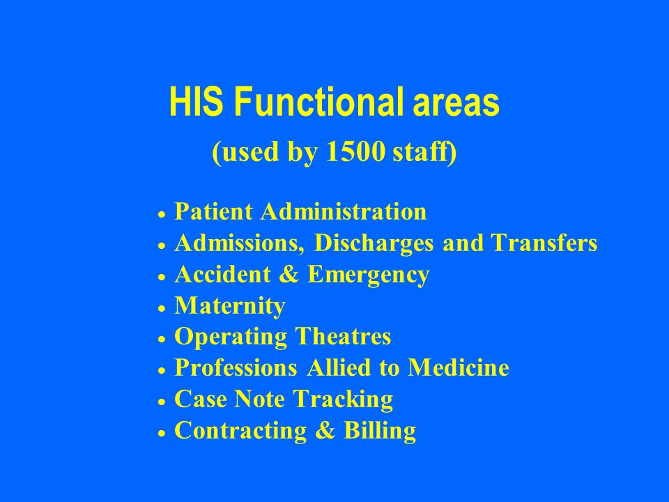HIS Functional areas (used by 1500 staff) Patient Administration Admissions, Discharges and Transfers Accident & Emergency Maternity Operating Theatre