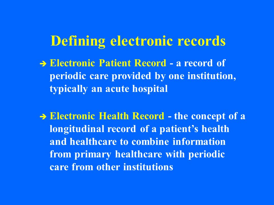 Defining electronic records è Electronic Patient Record - a record of periodic care provided by one institution, typically an acute hospital è Electro