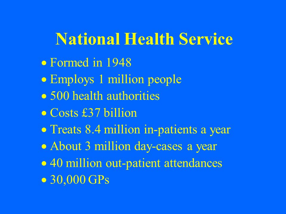 National Health Service Formed in 1948 Employs 1 million people 500 health authorities Costs £37 billion Treats 8.4 million in-patients a year About 3
