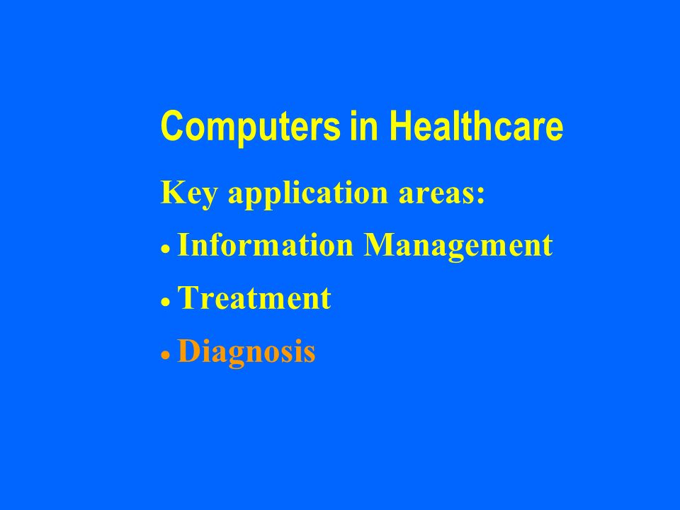 Computers in Healthcare Key application areas: Information Management Treatment Diagnosis