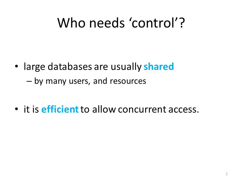 Who needs control? large databases are usually shared – by many users, and resources it is efficient to allow concurrent access. 2
