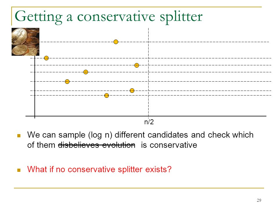 29 Getting a conservative splitter n/2 We can sample (log n) different candidates and check which of them disbelieves evolution is conservative What if no conservative splitter exists