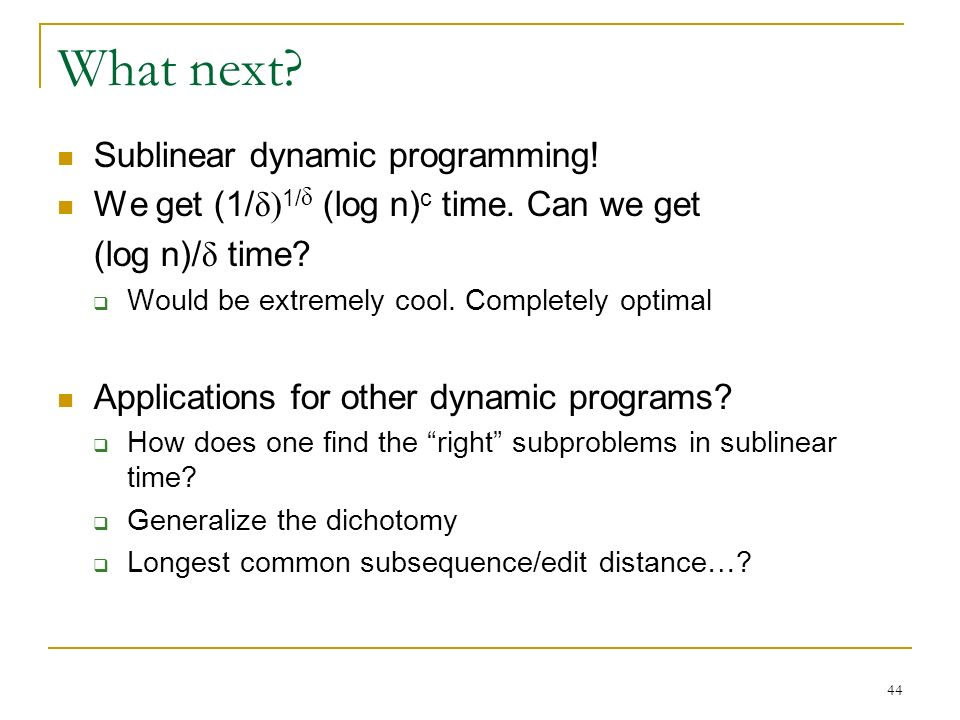 44 What next.Sublinear dynamic programming. We get (1/ δ) 1/ δ (log n) c time.