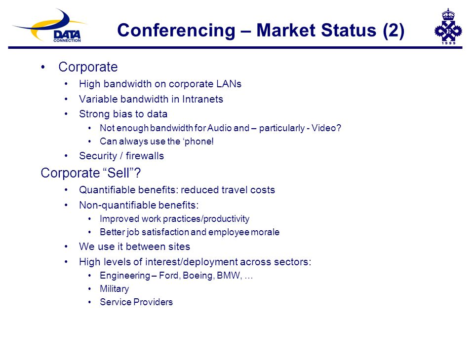 Conferencing – Market Status (2) Corporate High bandwidth on corporate LANs Variable bandwidth in Intranets Strong bias to data Not enough bandwidth for Audio and – particularly - Video.