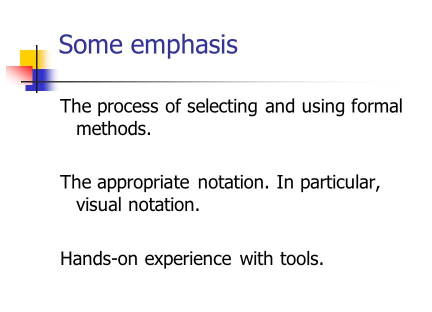 Emphasis The process: Selecting the tools, Modeling, Verification, Locating errors. Use of tools: Hands on. PVS, SPIN (but not in this course). Visual