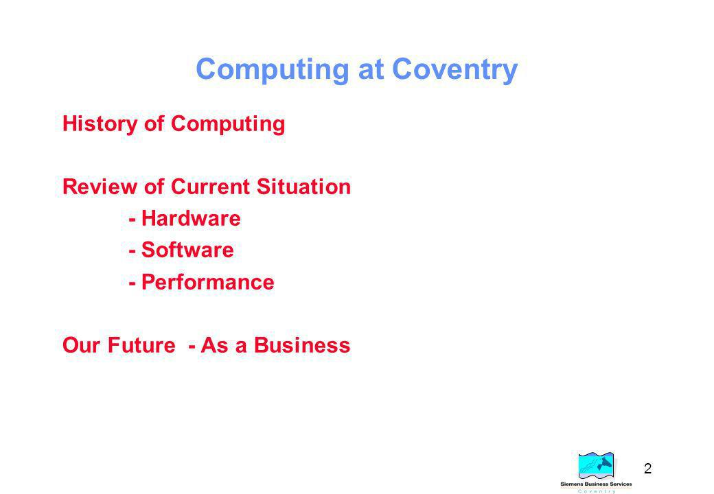 2 Computing at Coventry History of Computing Review of Current Situation - Hardware - Software - Performance Our Future - As a Business