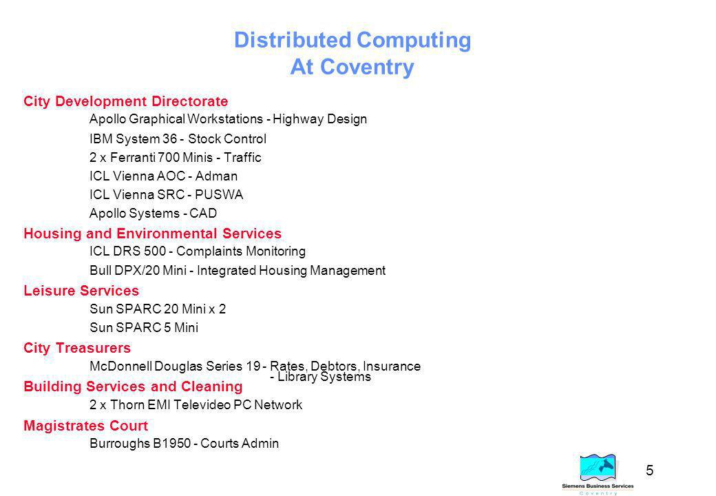 5 Distributed Computing At Coventry City Development Directorate Apollo Graphical Workstations - Highway Design IBM System 36 - Stock Control 2 x Ferranti 700 Minis - Traffic ICL Vienna AOC - Adman ICL Vienna SRC - PUSWA Apollo Systems - CAD Housing and Environmental Services ICL DRS 500 - Complaints Monitoring Bull DPX/20 Mini - Integrated Housing Management Leisure Services Sun SPARC 20 Mini x 2 Sun SPARC 5 Mini City Treasurers McDonnell Douglas Series 19 - Rates, Debtors, Insurance Building Services and Cleaning 2 x Thorn EMI Televideo PC Network Magistrates Court Burroughs B1950 - Courts Admin - Library Systems