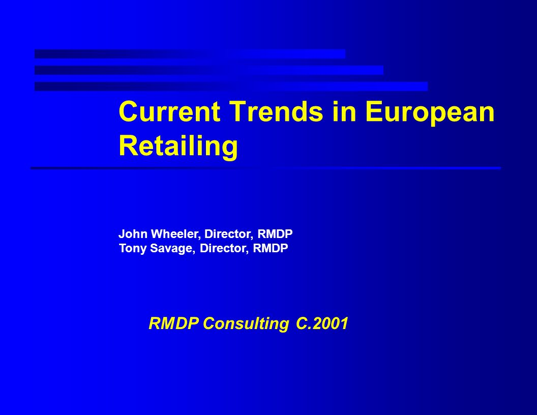 Current Trends in European Retailing John Wheeler, Director, RMDP Tony Savage, Director, RMDP RMDP Consulting C.2001