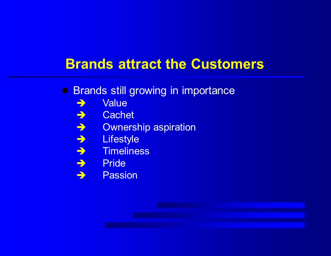 Brands attract the Customers l Brands still growing in importance è Value è Cachet è Ownership aspiration è Lifestyle è Timeliness è Pride è Passion