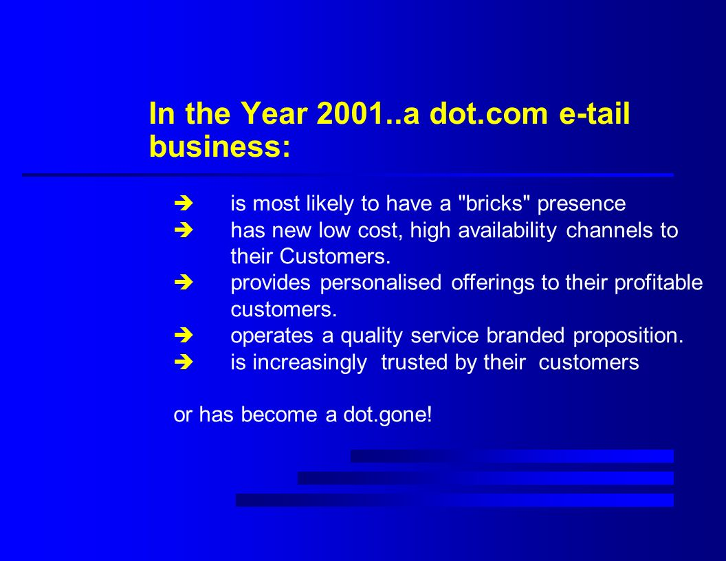 In the Year 2001..a dot.com e-tail business: è is most likely to have a bricks presence è has new low cost, high availability channels to their Customers.