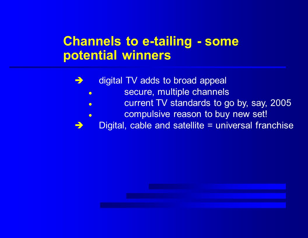 Channels to e-tailing - some potential winners è digital TV adds to broad appeal l secure, multiple channels l current TV standards to go by, say, 2005 l compulsive reason to buy new set.