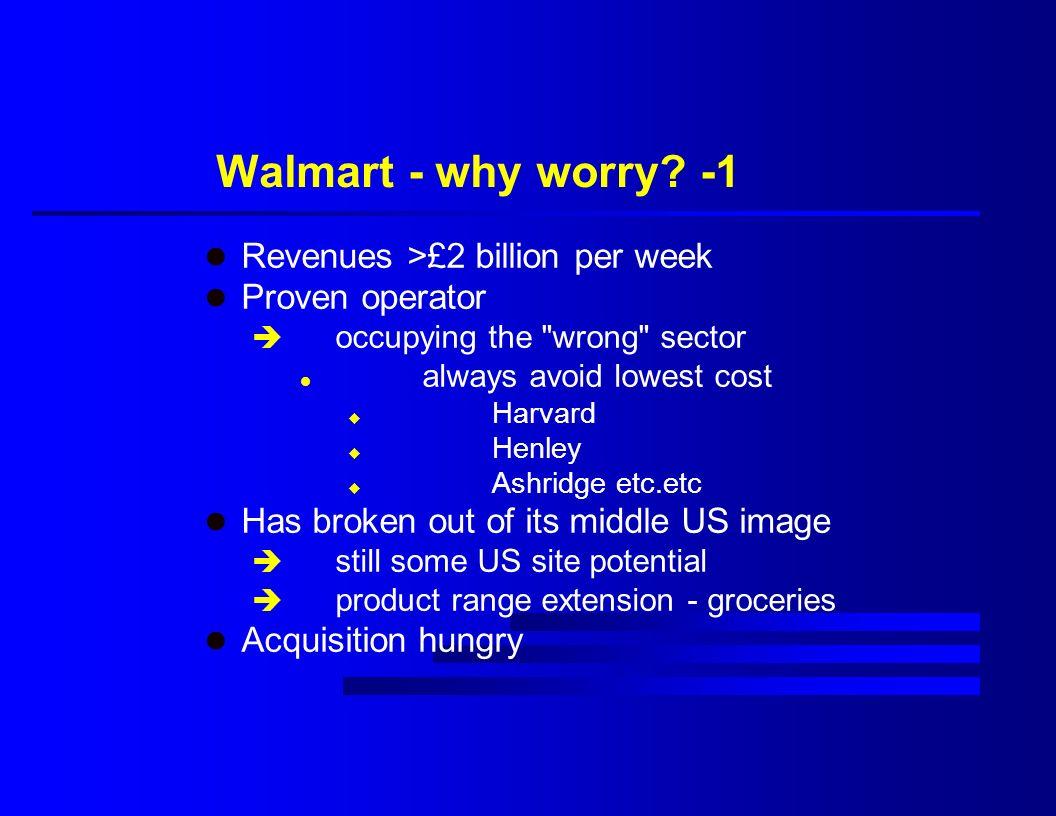 Walmart - why worry? -1 l Revenues >£2 billion per week l Proven operator è occupying the