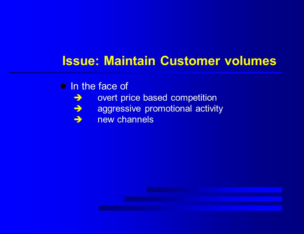 Issue: Maintain Customer volumes l In the face of è overt price based competition è aggressive promotional activity è new channels