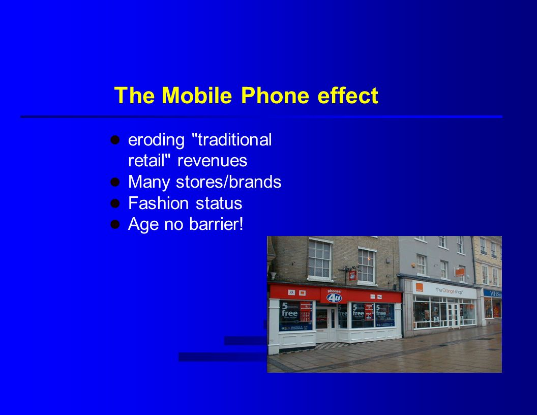 The Mobile Phone effect l eroding traditional retail revenues l Many stores/brands l Fashion status l Age no barrier!