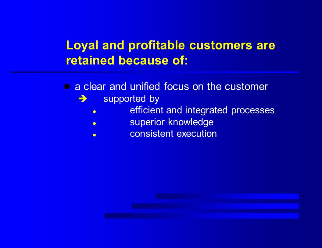 Loyal and profitable customers are retained because of: l a clear and unified focus on the customer è supported by l efficient and integrated processes l superior knowledge l consistent execution
