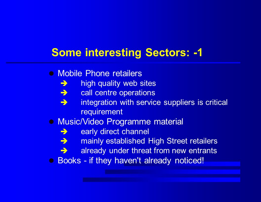 Some interesting Sectors: -1 l Mobile Phone retailers è high quality web sites è call centre operations è integration with service suppliers is critical requirement l Music/Video Programme material è early direct channel è mainly established High Street retailers è already under threat from new entrants l Books - if they haven t already noticed!
