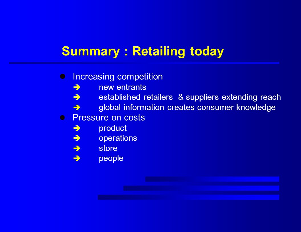 Summary : Retailing today l Increasing competition è new entrants è established retailers & suppliers extending reach è global information creates consumer knowledge l Pressure on costs è product è operations è store è people