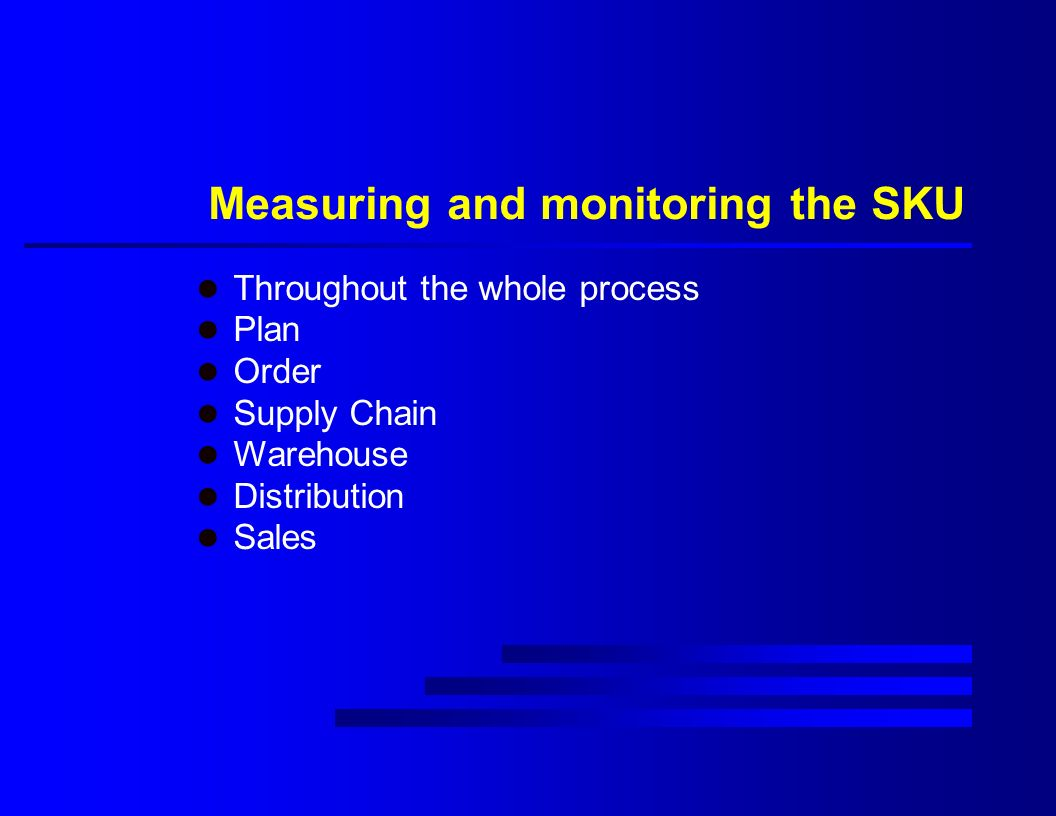 Measuring and monitoring the SKU l Throughout the whole process l Plan l Order l Supply Chain l Warehouse l Distribution l Sales