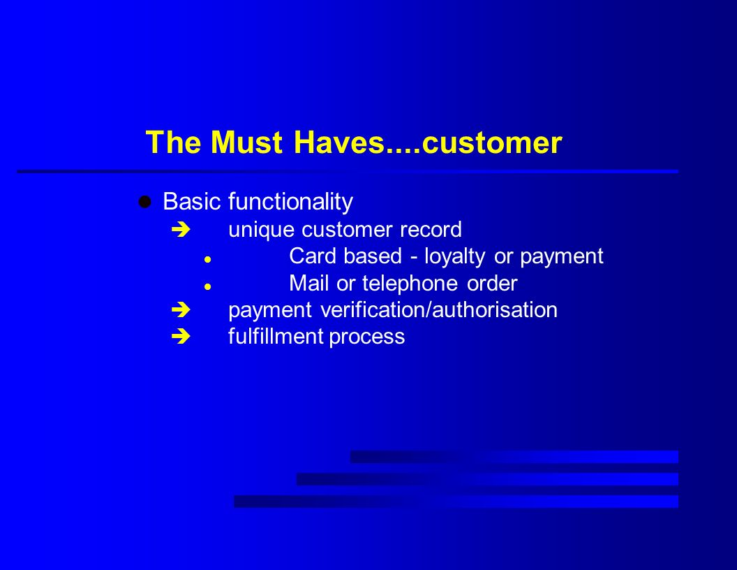 The Must Haves....customer l Basic functionality è unique customer record l Card based - loyalty or payment l Mail or telephone order è payment verification/authorisation è fulfillment process