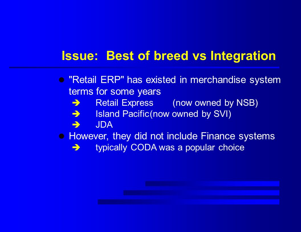 Issue: Best of breed vs Integration l Retail ERP has existed in merchandise system terms for some years è Retail Express (now owned by NSB) è Island Pacific(now owned by SVI) è JDA l However, they did not include Finance systems è typically CODA was a popular choice