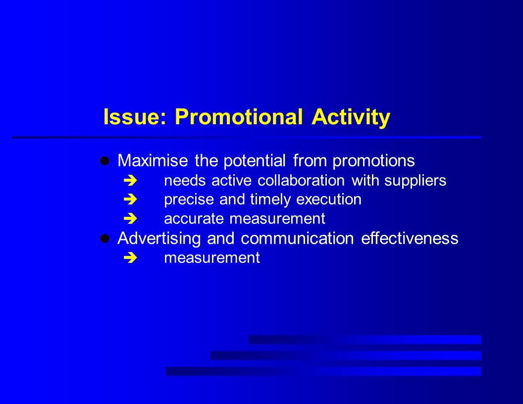 Issue: Promotional Activity l Maximise the potential from promotions è needs active collaboration with suppliers è precise and timely execution è accurate measurement l Advertising and communication effectiveness è measurement