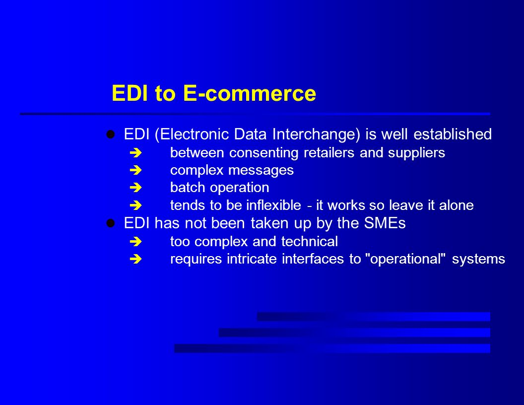 EDI to E-commerce l EDI (Electronic Data Interchange) is well established è between consenting retailers and suppliers è complex messages è batch operation è tends to be inflexible - it works so leave it alone l EDI has not been taken up by the SMEs è too complex and technical è requires intricate interfaces to operational systems