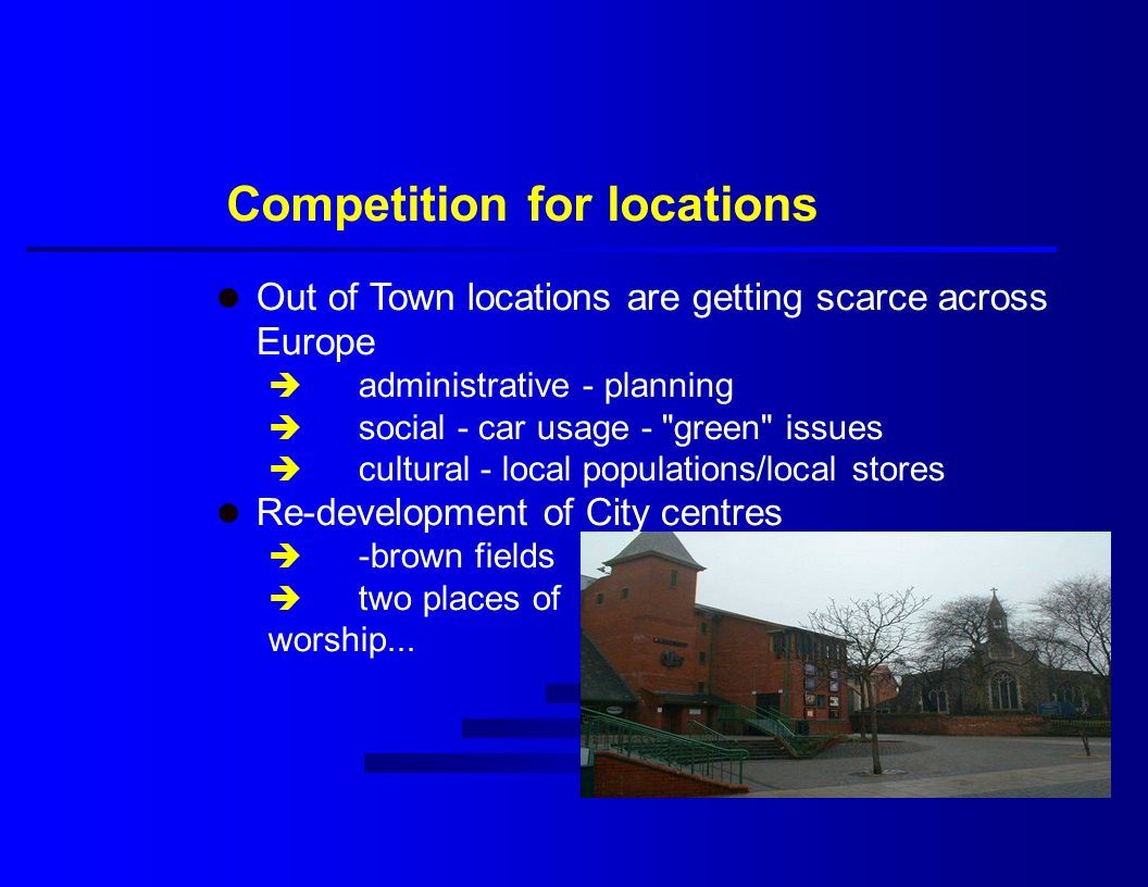 Competition for locations l Out of Town locations are getting scarce across Europe è administrative - planning è social - car usage - green issues è cultural - local populations/local stores l Re-development of City centres è -brown fields è two places of worship...