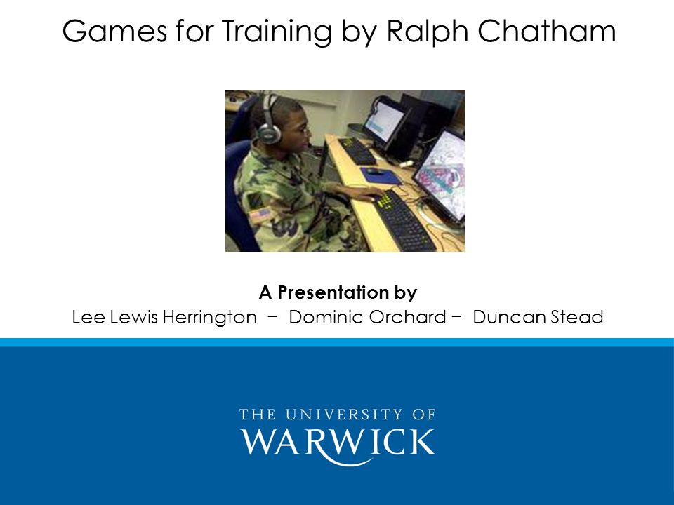 A Presentation by Lee Lewis Herrington Dominic Orchard Duncan Stead Games for Training by Ralph Chatham