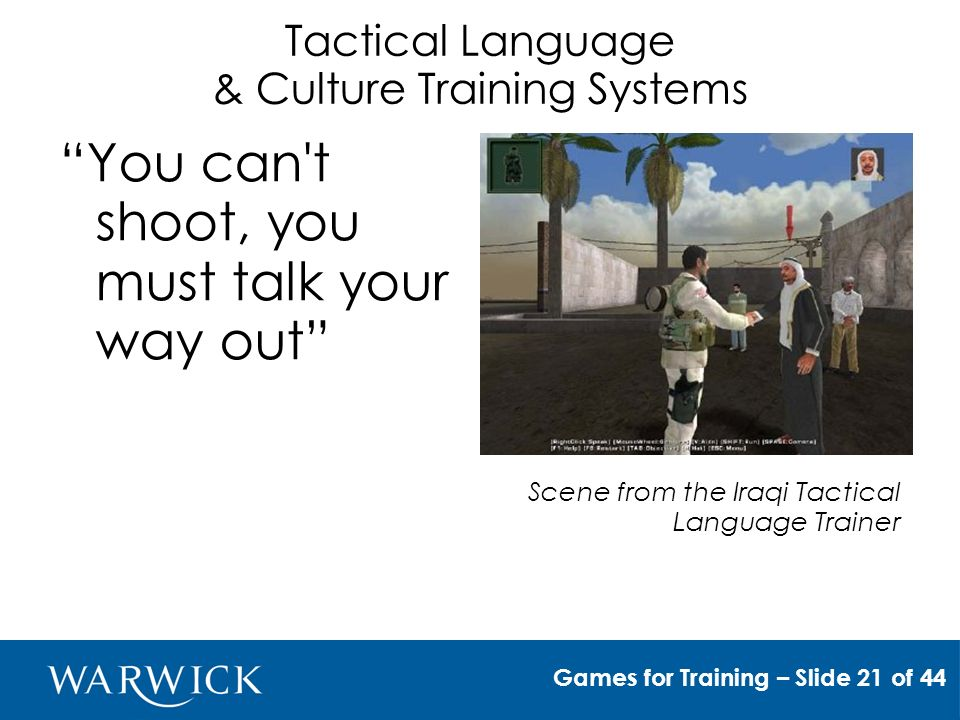 Based on the Unreal Engine However some problems Resource use Undocumented features Game developers stop fixing things when the game works Tactical Language & Culture Training Systems Games for Training – Slide 22 of 44
