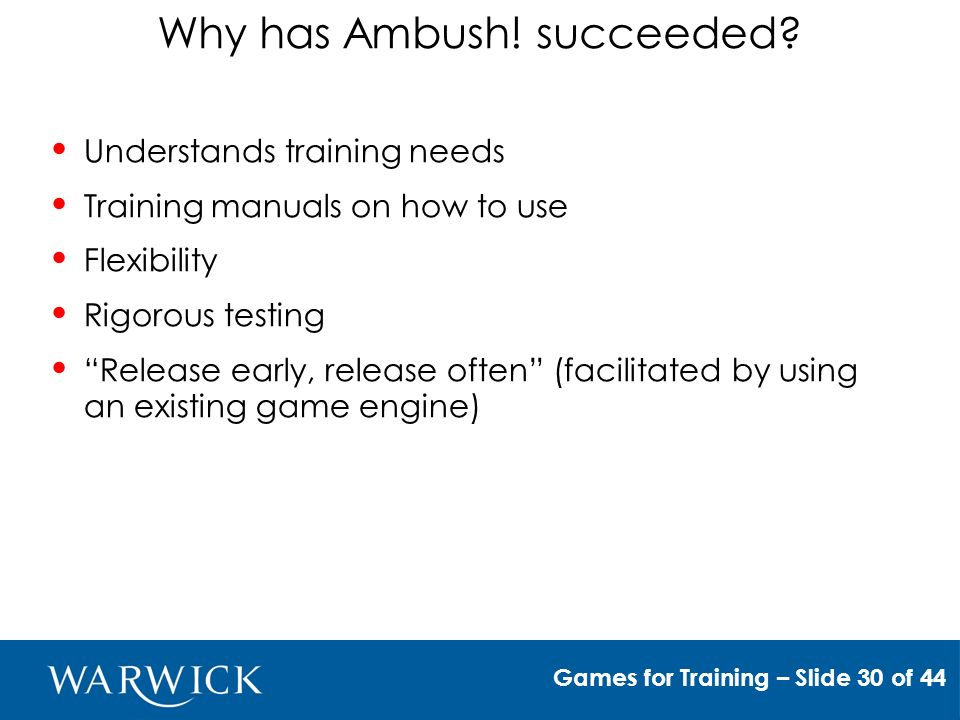 Unexamined assumptions of training games Cheap to create, deploy & maintain Create - Use of engines requires negotiating licensing Expensive Broader licenses of older games Maintain - User adaptability Deploy Service costs Training the trainer Games for Training – Slide 31 of 44