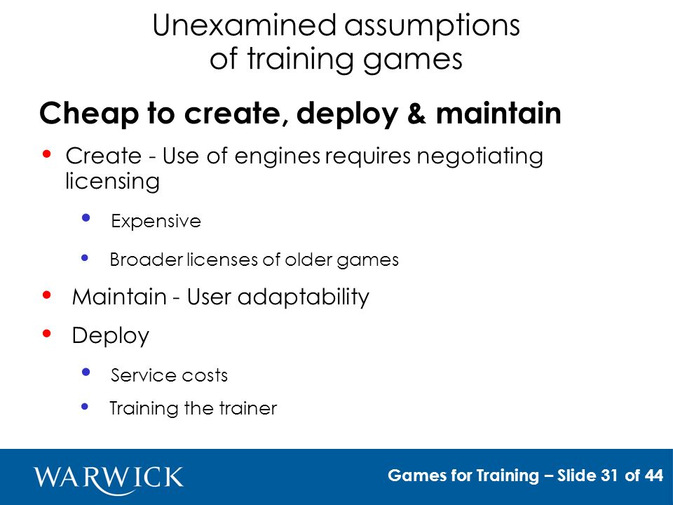 Unexamined assumptions of training games Fast to provide development & delivery Use of a well understood well documented game engine (preferably with complete source access) But, game engines are typically only tested for gaming Games for Training – Slide 33 of 48