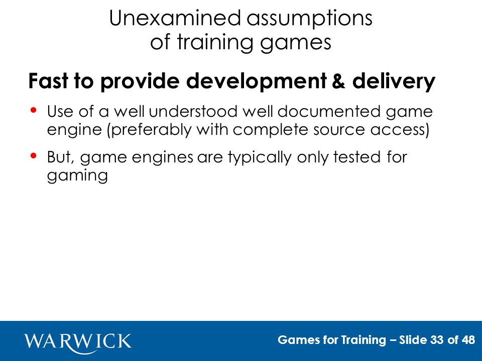 Unexamined assumptions of training games Effective to transfer competence Only if used in the correct environment Flexibility and adaptability help to disseminate experiential knowledge and grow new experience Games for Training – Slide 34 of 48