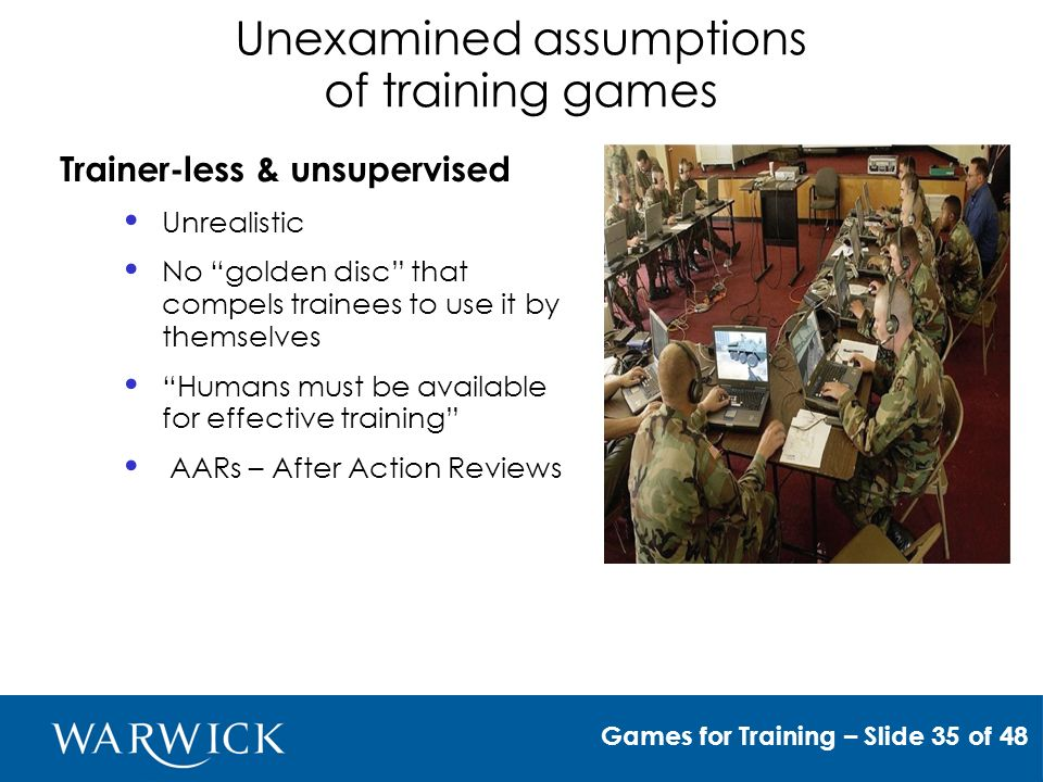 Unexamined assumptions of training games Trainer-less & unsupervised Unrealistic No golden disc that compels trainees to use it by themselves Humans must be available for effective training AARs – After Action Reviews Games for Training – Slide 35 of 48