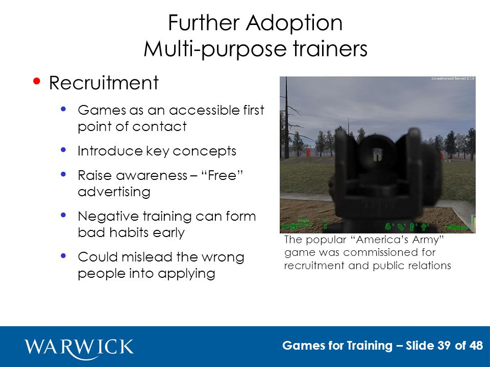 Further Adoption Multi-purpose trainers Recruitment Games as an accessible first point of contact Introduce key concepts Raise awareness – Free advertising Negative training can form bad habits early Could mislead the wrong people into applying The popular Americas Army game was commissioned for recruitment and public relations Games for Training – Slide 39 of 48
