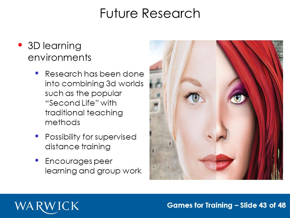 Future Research 3D learning environments Research has been done into combining 3d worlds such as the popular Second Life with traditional teaching methods Possibility for supervised distance training Encourages peer learning and group work Games for Training – Slide 43 of 48